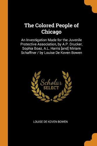The Colored People of Chicago: An Investigation Made for the Juvenile Protective Association, by A.P. Drucker, Sophia Boaz, A.L. Harris [and] Miriam Schaffner / By Louise de Koven Bowen
