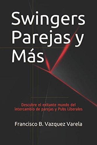 Swingers Parejas y Más: Descubre el exitante mundo del intercambio de parejas y Pubs Liberales (Sexo Tabú o Extasis) por francisco B. Vazquez Varela