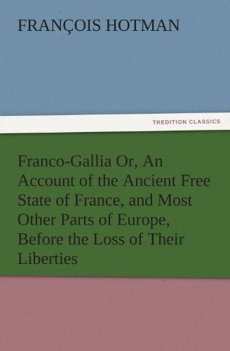 Franco-Gallia Or, An Account of the Ancient Free State of France, and Most Other Parts of Europe, Before the Loss of Their Liberties (TREDITION CLASSICS)