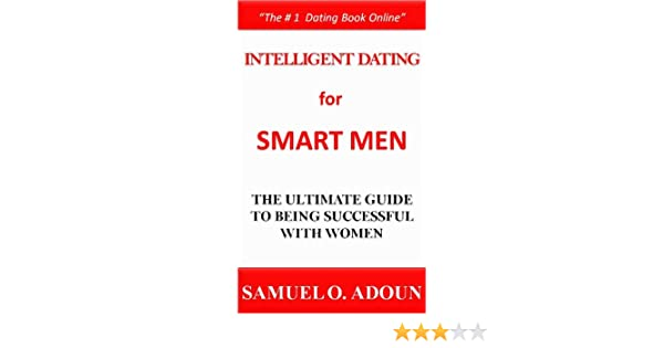 Intelligent Dating for Smart Men--The Ultimate Guide to Being Successful With Women