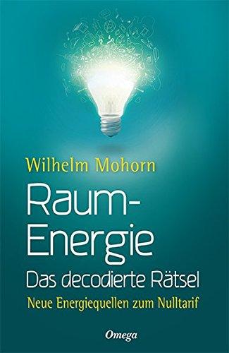 Raumenergie - Das decodierte Rätsel: Neue Energiequellen zum Nulltarif