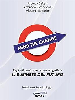 Mind the Change. Capire il cambiamento per progettare il business del futuro di [Alberto Baban, Armando Cirrincione, Alberto Mattiello]