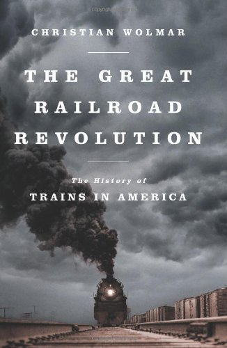 The Great Railroad Revolution: The History of Trains in America 1st (first) Edition by Wolmar, Christian published by PublicAffairs (2012)