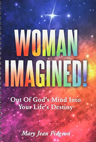 Woman Imagined!: Out of God's Mind Into Your Life's Destiny