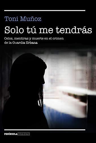 Solo tú me tendrás: Celos, mentiras y muerte en el crimen de la Guardia Urbana (REALIDAD) por Toni Muñoz