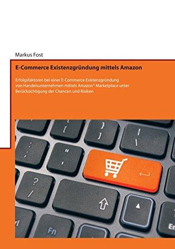E-Commerce Existenzgründung mittels Amazon: Erfolgsfaktoren bei einer E-Commerce Existenzgründung von Handelsunternehmen mittels Amazon® Marketplace unter Berücksichtigung der Chancen und Risiken