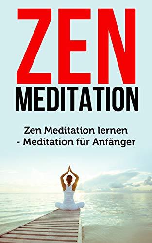 Zen Meditation: Zen Meditation lernen - Meditation für Anfänger (Meditation Buch, Band 1)