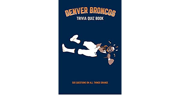 Denver broncos trivia quiz book 500 questions on all things denver broncos trivia quiz book 500 questions on all things orange ebook chris bradshaw amazon kindle store fandeluxe PDF