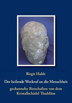 Der heilende Weckruf an die Menschheit - gechannelte Botschaften von dem Kristallschädel Thaddäus: Informationen eines Kristallschädels über Essenzen, Energien, Farben & aktuelles Weltgeschehen