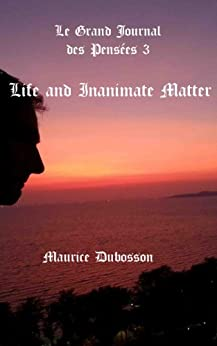 Life and Inanimate Matter (Le Grand Journal des Pensées t.3) (English Edition) par [DUBOSSON, Maurice]