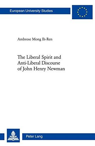 The Liberal Spirit and Anti-Liberal Discourse of John Henry Newman (Europäische Hochschulschriften / European University Studies / Publications ... 23: Theology / Série 23: Théologie, Band 925)