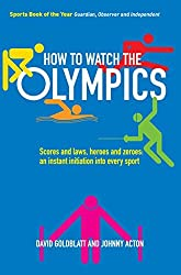 How to Watch the Olympics: Scores and laws, heroes and zeroes: an instant initiation into every sport by David Goldblatt (2012-05-01)