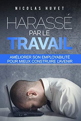 Couverture du livre Harassé par le travail: améliorer son employabilité pour mieux construire l'avenir