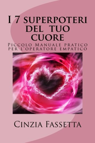 I 7 Superpoteri Del Tuo Cuore: Piccolo Manuale Pratico Per L'operatore Empatico - Inspirational Cuore