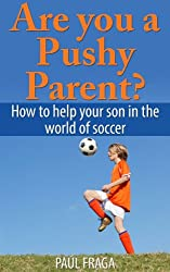 Are you a Pushy Parent?: How to help your son in the world of soccer (English Edition)