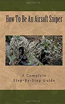 Airsoft Sniper - A Complete Step-By-Step Training Guide Teaching Real Sniper Skills, Tactics And Secrets + Link to 1000 Survival and Special Forces Military Manuals (English Edition) von [Laxton, M]