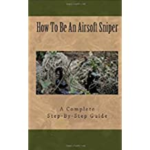 Airsoft Sniper - A Complete Step-By-Step Training Guide Teaching Real Sniper Skills, Tactics And Secrets + Link to 1000 Survival and Special Forces Military Manuals (English Edition)