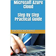 Microsoft Azure Cloud - Complete Practical Guide for Ultimate Beginners: Step By Step Azure Cloud Lab Manual Guide