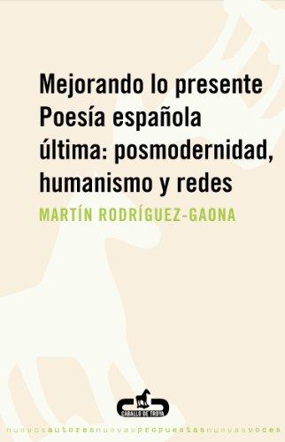 Mejorando lo presente. Poesía española última: posmodernidad, humanismo y redes: Poesía española última: posmodernidad, humanismo y redes por Martín Rodríguez-Gaona