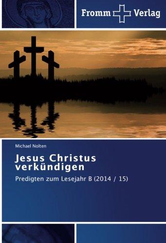 Jesus Christus verkündigen: Predigten zum Lesejahr B (2014 / 15)