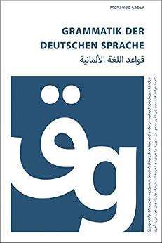 Grammatik der deutschen Sprache für Araber: Geeignet für Menschen aus Syrien, dem Irak, Saudi-Arabien, Libyen und anderen arabischsprachigen Ländern