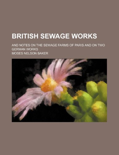 British Sewage Works; And Notes on the Sewage Farms of Paris and on Two German Works