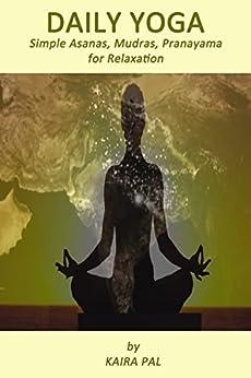Daily Yoga: Simple Asanas, Mudras, Pranayama For Relaxation por Kaira Pal epub