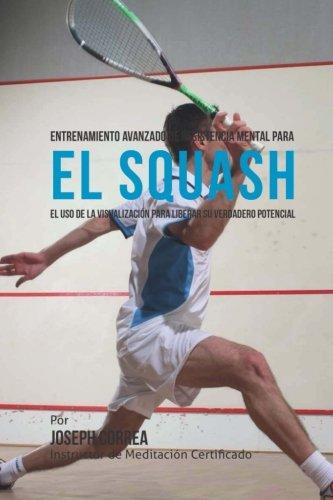 Entrenamiento Avanzado de Resistencia Mental para el Squash: El uso de la visualizacion para liberar su verdadero potencial por Joseph Correa (Instructor de Meditacion Certificado)