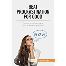 Beat Procrastination For Good: Change Your Habits And Start Getting Things Done