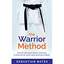 The Warrior Method : Develop Confidence, Respect and Focus in Your Child by Giving Them a Black Belt Mindset.