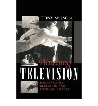 [( Watching Television: Hermeneutics, Reception and Popular Culture )] [by: Tony Wilson] [Sep-1995]