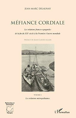 Méfiance cordiale. Les relations franco-espagnoles de la fin du XIXe siècle à la Première Guerre mondiale (Volume 1): Les relations métropolitaines