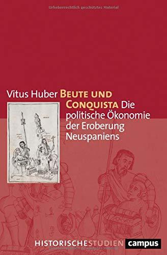 Beute und Conquista: Die politische Ökonomie der Eroberung Neuspaniens (Campus Historische Studien)