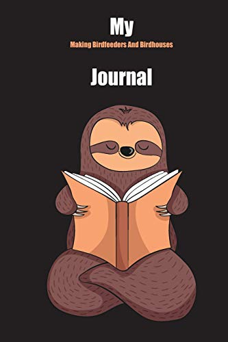 My Making Birdfeeders And Birdhouses Journal: With A Cute Sloth Reading , Blank Lined Notebook Journal Gift Idea With Black Background Cover