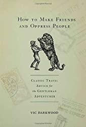 How to Make Friends and Oppress People: Classic Travel Advice for the Gentleman Adventurer