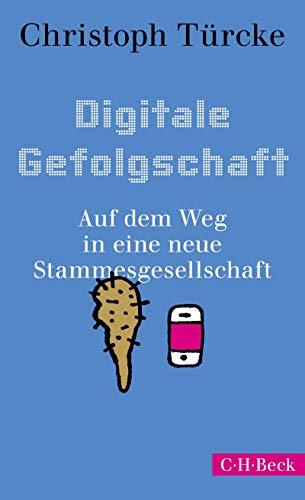 Digitale Gefolgschaft: Auf dem Weg in eine neue Stammesgesellschaft (Beck Paperback 6342)