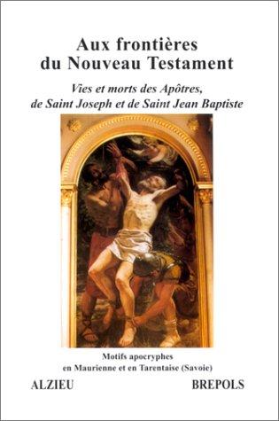 Aux frontieres du nouveau testament : Vies et morts des Apôtres, de Saint Joseph et de Saint Jean Baptiste