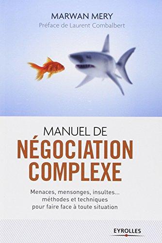 Manuel de négociation complexe : Menaces, mensonges, insultes... méthodes et techniques pour faire face à toute situation par Marwan Mery