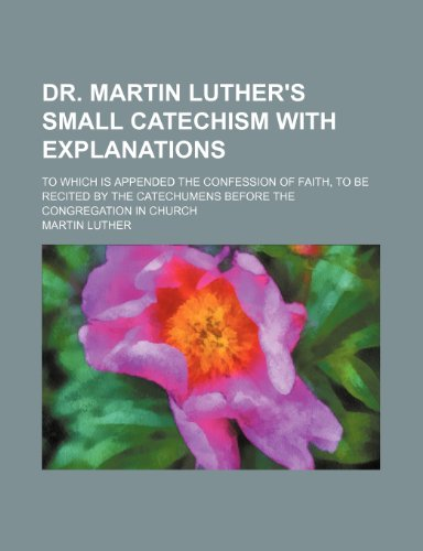Dr. Martin Luther's Small Catechism with Explanations; To Which Is Appended the Confession of Faith, to Be Recited by the Catechumens Before the Congr