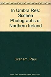 In Umbra Res: Sixteen Photographs of Northern Ireland