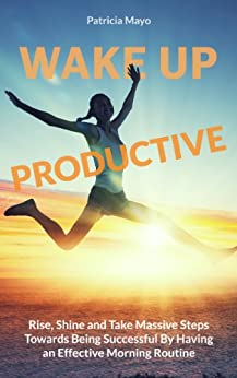 Wake Up Productive: Rise, Shine and Take Massive Steps Towards Being Successful by Having and Effective Morning Routine (English Edition) von [Mayo, Patricia]