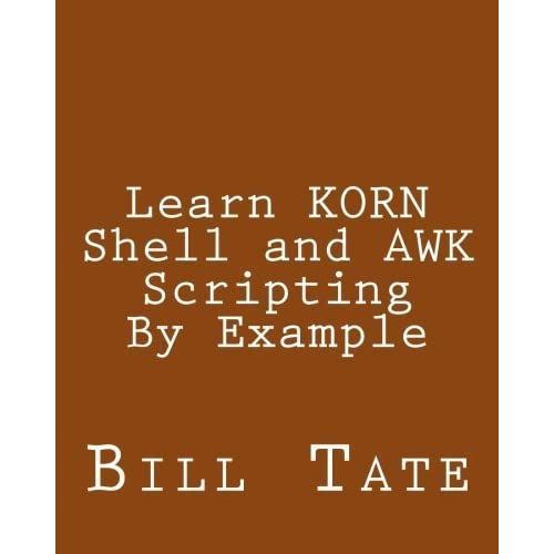 Learn KORN Shell and AWK Scripting By Example: A Cookbook of Advanced Scripts For Unix and Linux Environments by Bill Tate (2013-09-15)