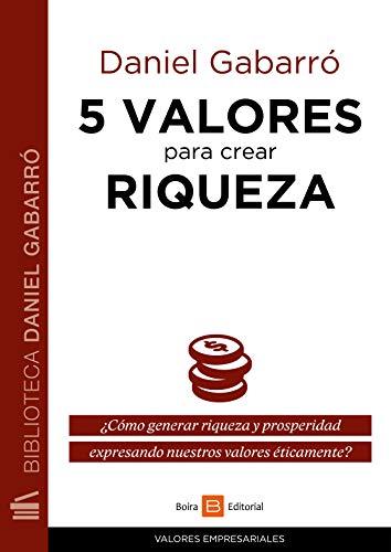 5 valores para crear riqueza: ¿Cómo generar riqueza y prosperidad expresando nuestros valores éticamente? (Valores empresariales) por Daniel Gabarró