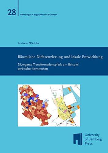 Räumliche Differenzierung und lokale Entwicklung: Divergente Transformationspfade am Beispiel serbischer Kommunen (Bamberger Geographische Schriften)