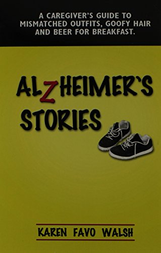 Alzheimer's Stories: A Caregiver's Guide to Mismatched Outfits, Goofy Hair and Beer for (Outfit Goofy)