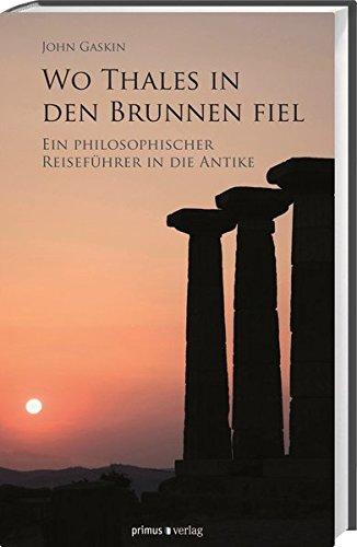 Wo Thales in den Brunnen fiel: Ein philosophischer Reiseführer in die Antike