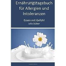 Ernährungstagebuch für Allergien und Intoleranzen: 90 Tage zum Ausfüllen, um der Allergie/Intoleranz auf die Spur zu kommen (Essen mit Gefühl Ernährungstagebuch)
