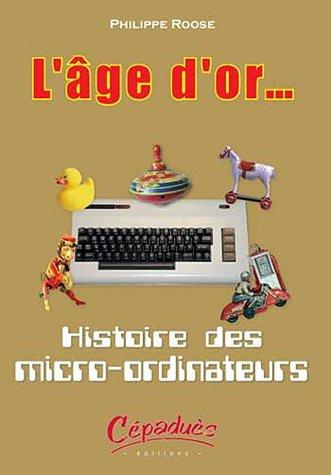 L'âge d'or. : Histoire des micro-ordinateurs par Philippe Roose