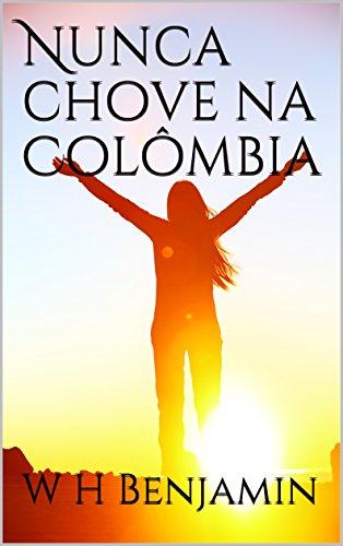 Nunca chove na Colômbia (Portuguese Edition) por W H  Benjamin