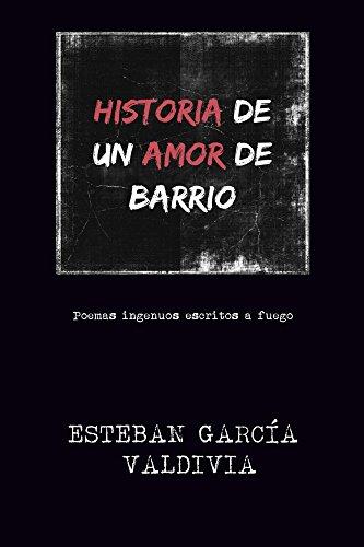 Historia de un amor de barrio: Poemas ingenuos escritos a fuego. por Esteban García Valdivia